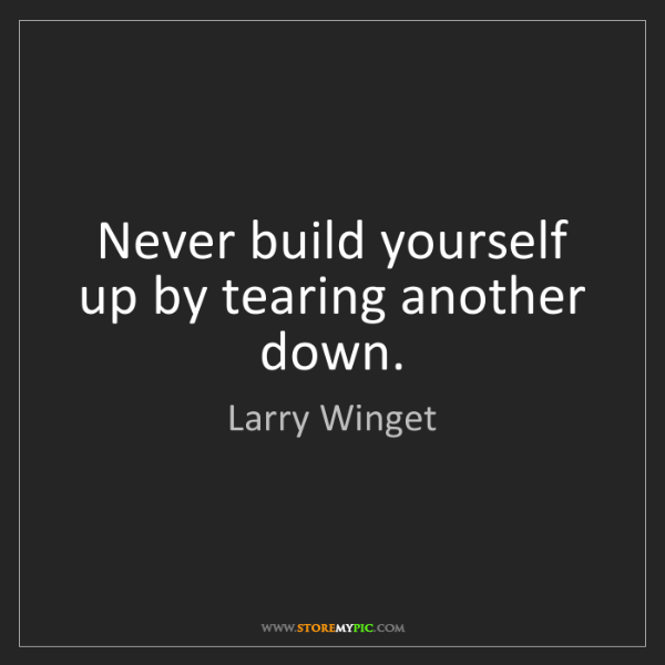 Larry Winget: Never build yourself up by tearing another down.