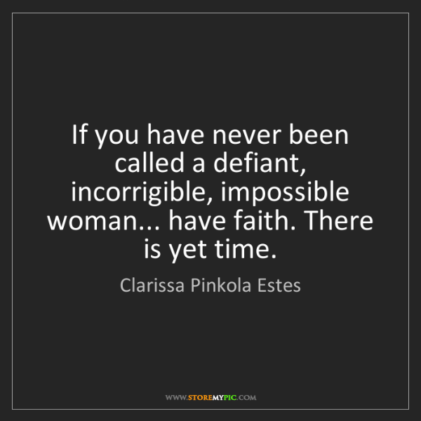 Clarissa Pinkola Estes: If you have never been called a defiant, incorrigible,...