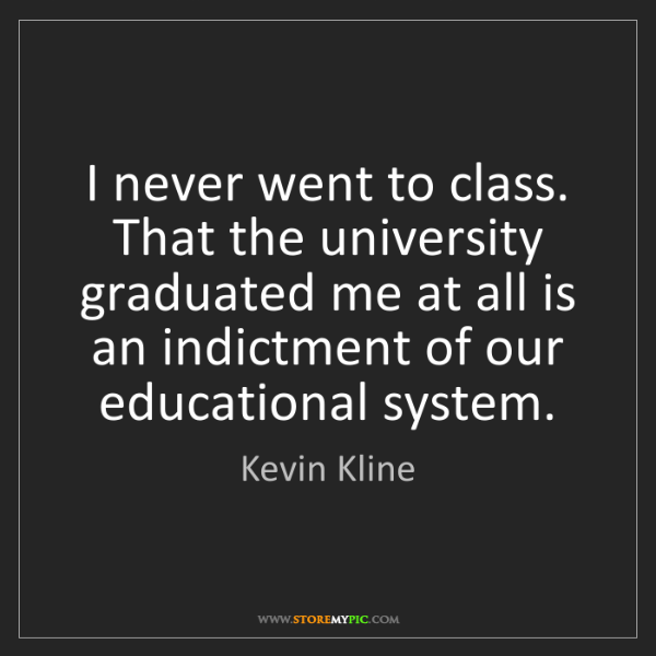 Kevin Kline: I never went to class. That the university graduated...