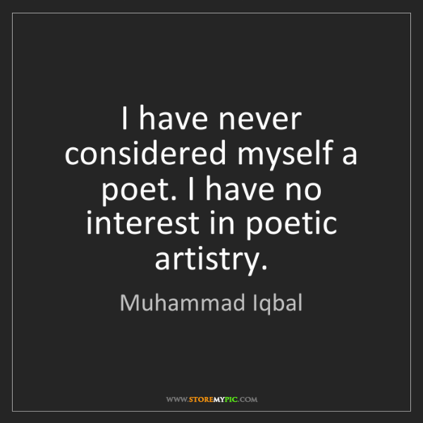 Muhammad Iqbal: I have never considered myself a poet. I have no interest...