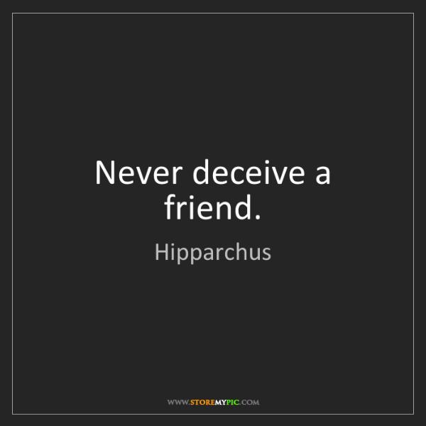 Hipparchus: Never deceive a friend.