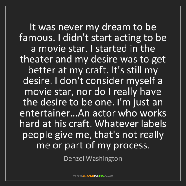 Denzel Washington: It was never my dream to be famous. I didn't start acting...