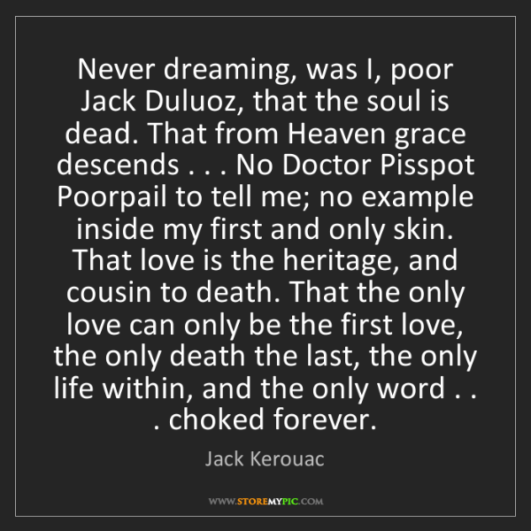Jack Kerouac: Never dreaming, was I, poor Jack Duluoz, that the soul...