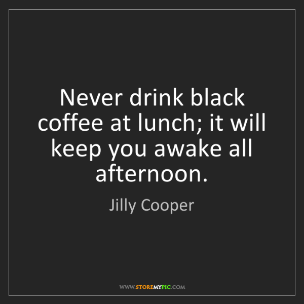 Jilly Cooper: Never drink black coffee at lunch; it will keep you awake...