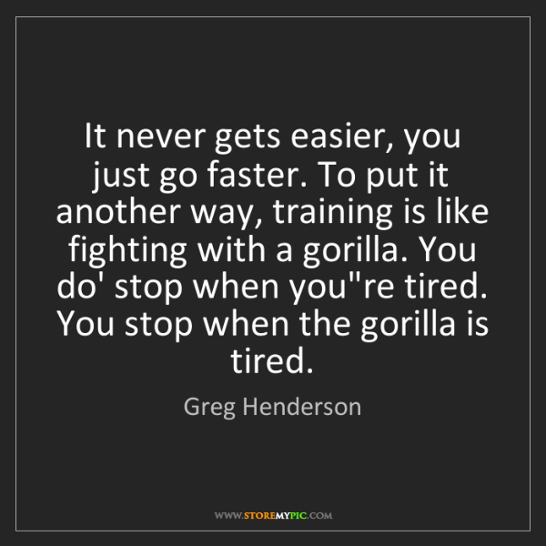 Greg Henderson: It never gets easier, you just go faster. To put it another...