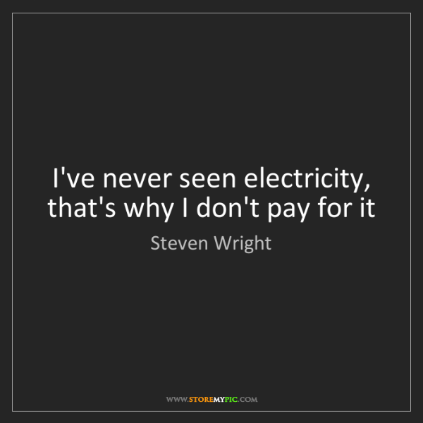 Steven Wright: I've never seen electricity, that's why I don't pay for...