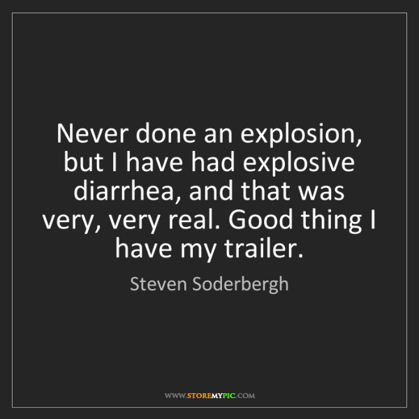 Steven Soderbergh: Never done an explosion, but I have had explosive diarrhea,...