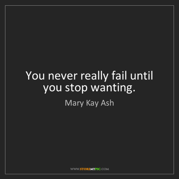 Mary Kay Ash: You never really fail until you stop wanting.