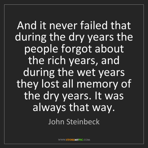 John Steinbeck: And it never failed that during the dry years the people...