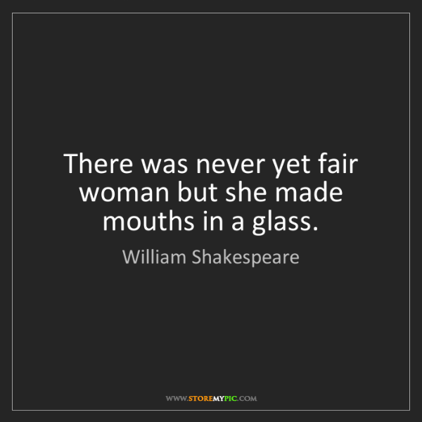 William Shakespeare: There was never yet fair woman but she made mouths in...