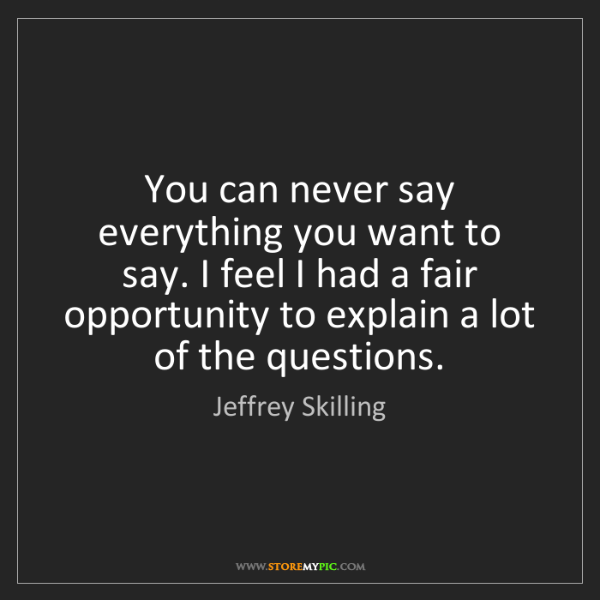 Jeffrey Skilling: You can never say everything you want to say. I feel...