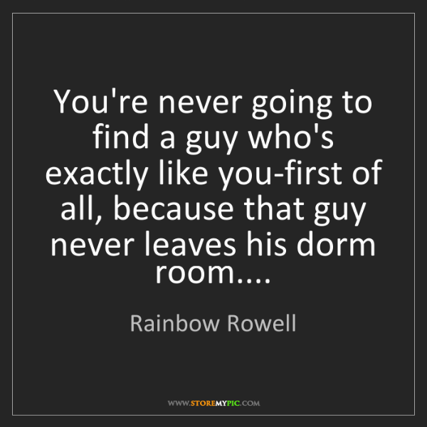 Rainbow Rowell: You're never going to find a guy who's exactly like you-first...