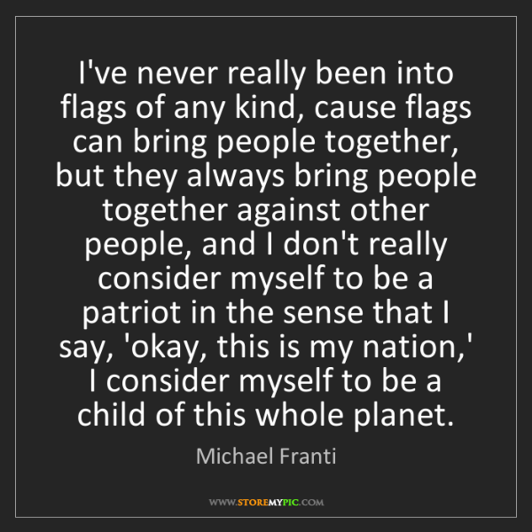 Michael Franti: I've never really been into flags of any kind, cause...