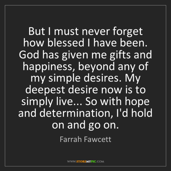 Farrah Fawcett: But I must never forget how blessed I have been. God...