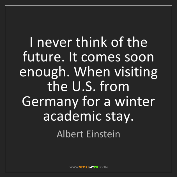 Albert Einstein: I never think of the future. It comes soon enough. When...