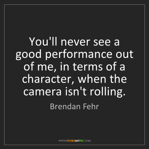 Brendan Fehr: You'll never see a good performance out of me, in terms...