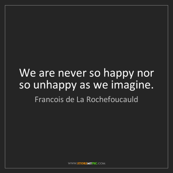 Francois de La Rochefoucauld: We are never so happy nor so unhappy as we imagine.