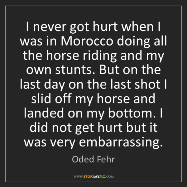 Oded Fehr: I never got hurt when I was in Morocco doing all the...