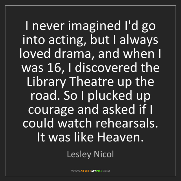 Lesley Nicol: I never imagined I'd go into acting, but I always loved...