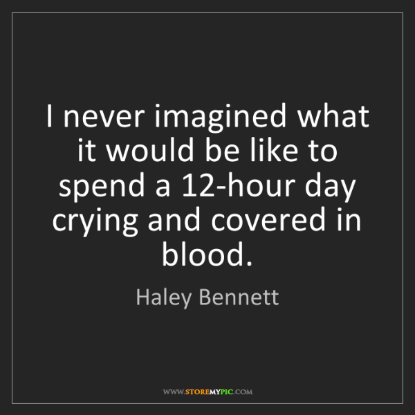 Haley Bennett: I never imagined what it would be like to spend a 12-hour...