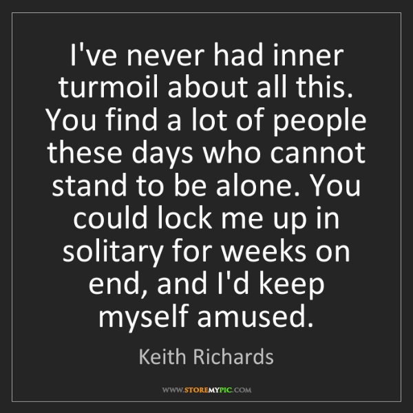 Keith Richards: I've never had inner turmoil about all this. You find...