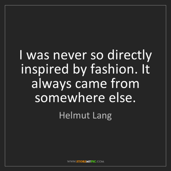 Helmut Lang: I was never so directly inspired by fashion. It always...