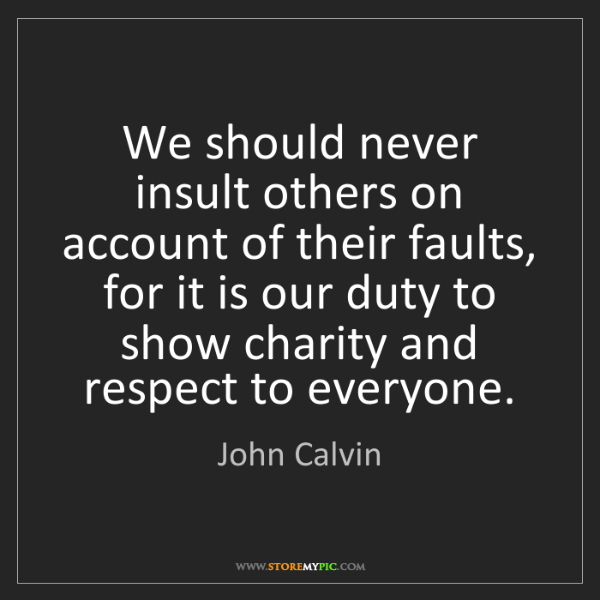 John Calvin: We should never insult others on account of their faults,...