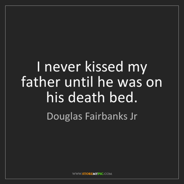 Douglas Fairbanks Jr: I never kissed my father until he was on his death bed.