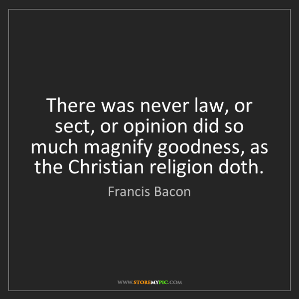 Francis Bacon: There was never law, or sect, or opinion did so much...