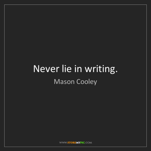 Mason Cooley: Never lie in writing.