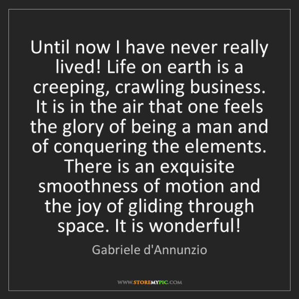 Gabriele d'Annunzio: Until now I have never really lived! Life on earth is...