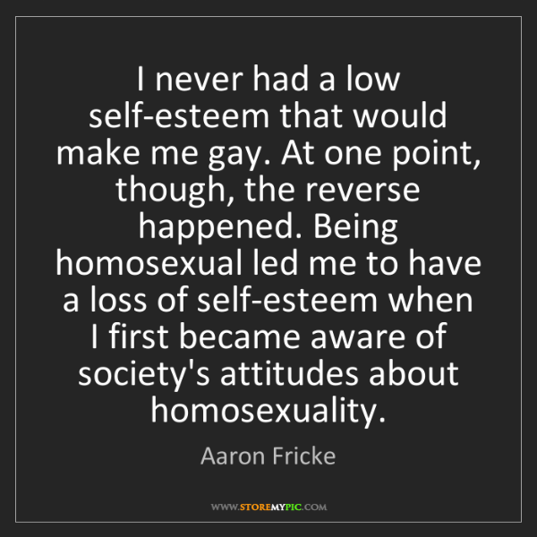 Aaron Fricke: I never had a low self-esteem that would make me gay....