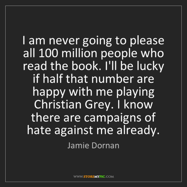 Jamie Dornan: I am never going to please all 100 million people who...