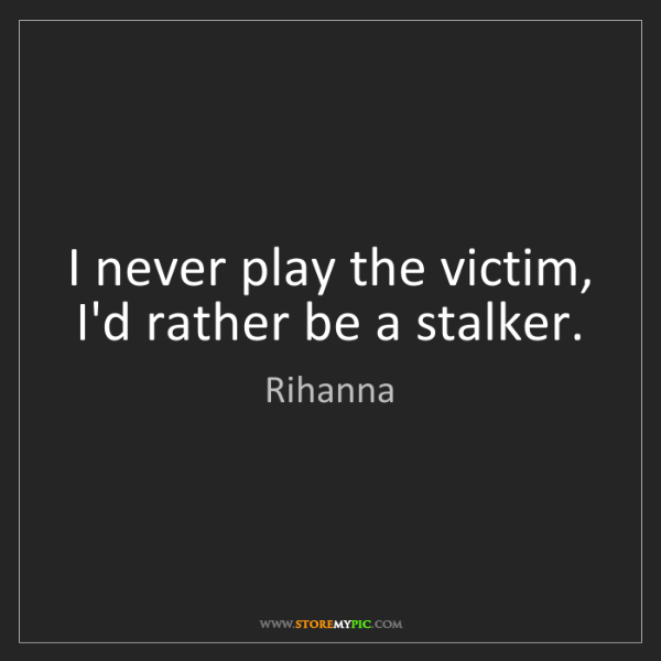 Rihanna: I never play the victim, I'd rather be a stalker.