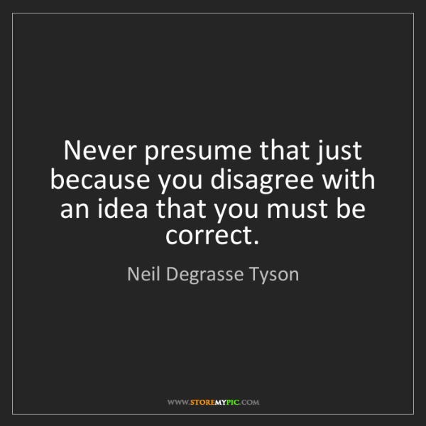 Neil Degrasse Tyson: Never presume that just because you disagree with an...