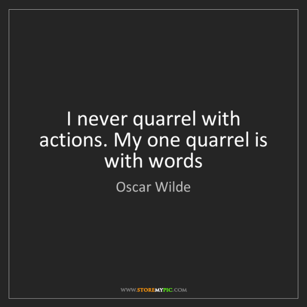 Oscar Wilde: I never quarrel with actions. My one quarrel is with...