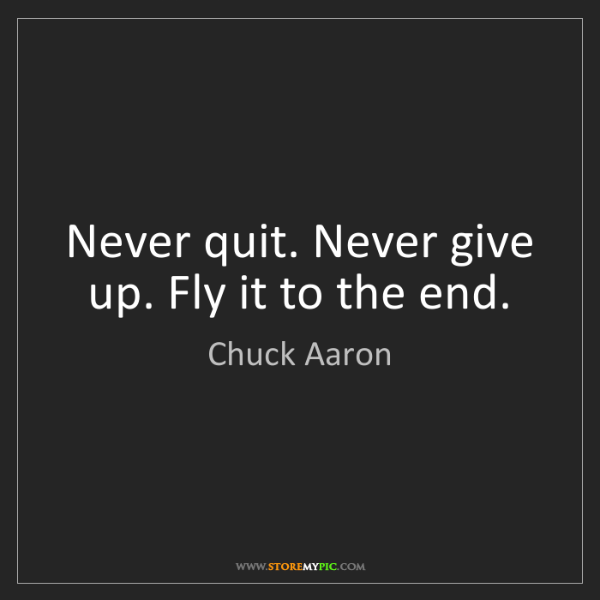 Chuck Aaron: Never quit. Never give up. Fly it to the end.