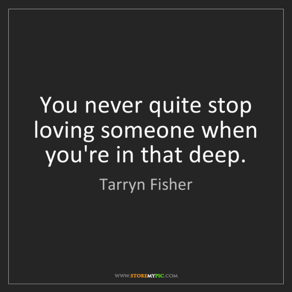 Tarryn Fisher: You never quite stop loving someone when you're in that...