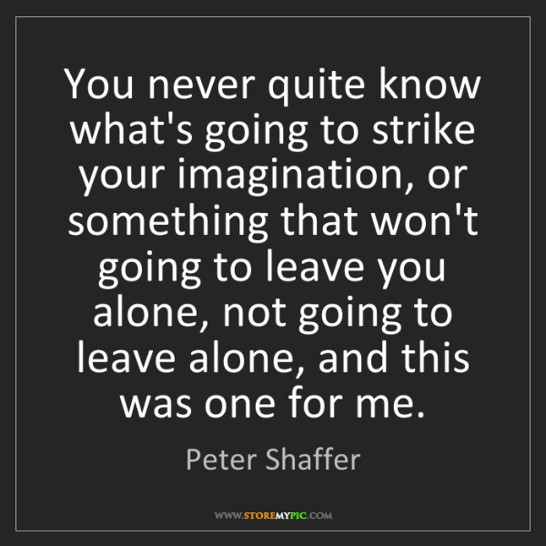 Peter Shaffer: You never quite know what's going to strike your imagination,...