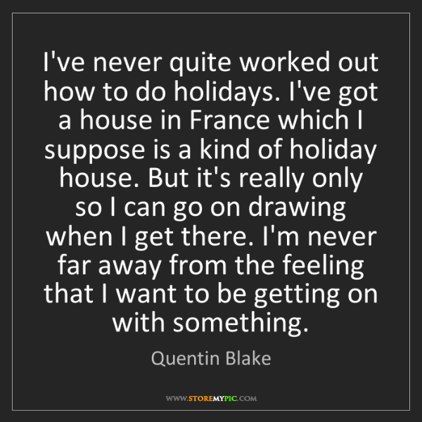 Quentin Blake: I've never quite worked out how to do holidays. I've...
