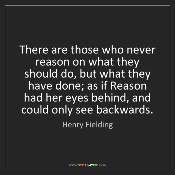 Henry Fielding: There are those who never reason on what they should...