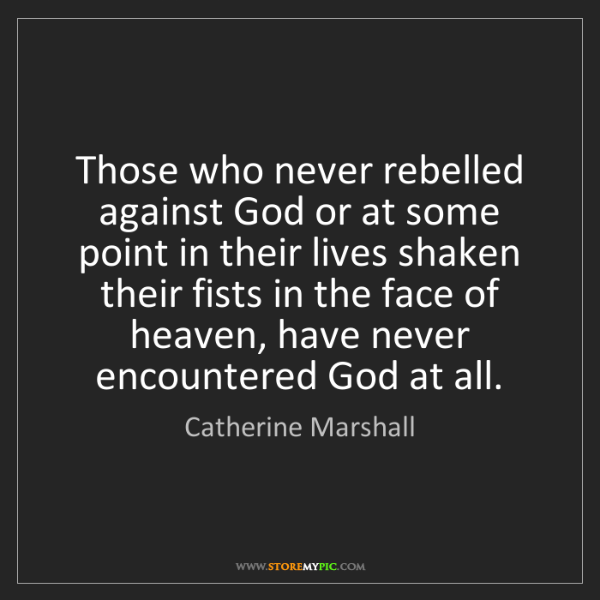 Catherine Marshall: Those who never rebelled against God or at some point...