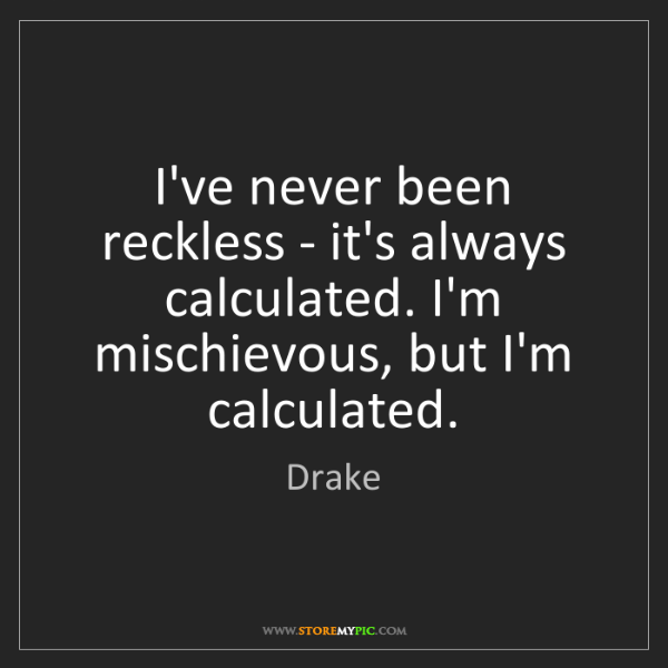 Drake: I've never been reckless - it's always calculated. I'm...