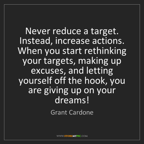 Grant Cardone: Never reduce a target. Instead, increase actions. When...
