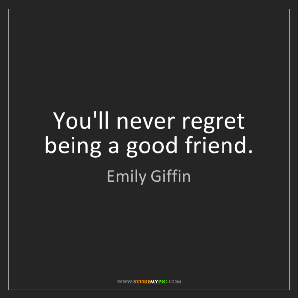 Emily Giffin: You'll never regret being a good friend.