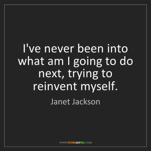 Janet Jackson: I've never been into what am I going to do next, trying...