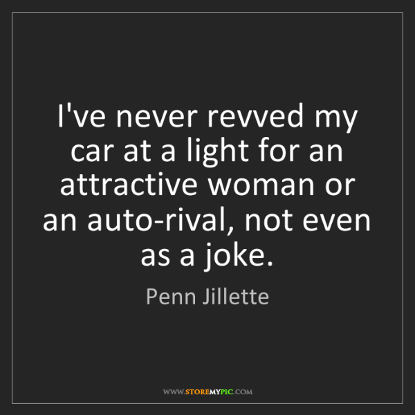 Penn Jillette: I've never revved my car at a light for an attractive...