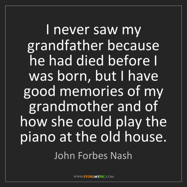 John Forbes Nash: I never saw my grandfather because he had died before...