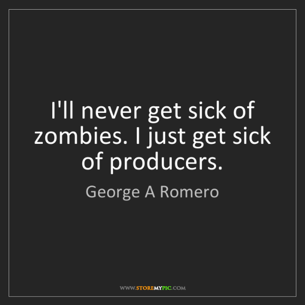 George A Romero: I'll never get sick of zombies. I just get sick of producers.