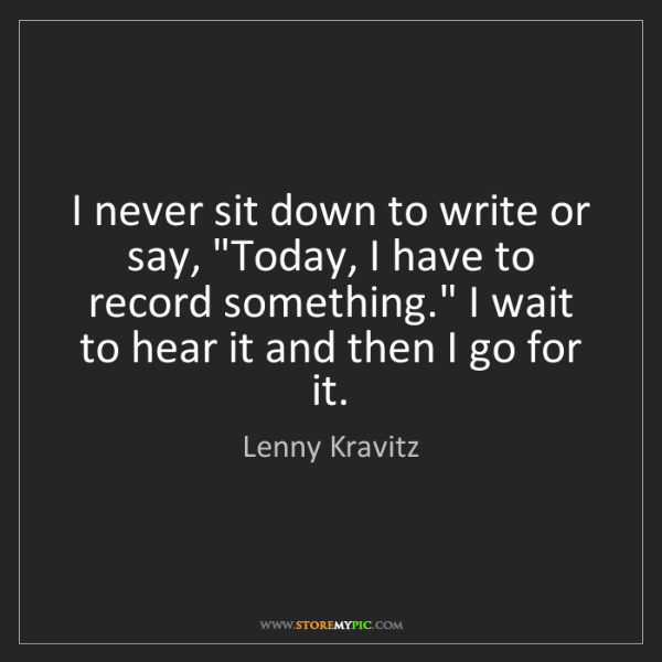 "Lenny Kravitz: I never sit down to write or say, ""Today, I have to record..."